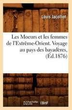 Les Moeurs Et Les Femmes de L'Extreme-Orient. Voyage Au Pays Des Bayaderes, (Ed.1876)