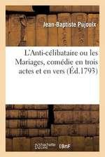 L'Anti-Celibataire Ou Les Mariages, Comedie En Trois Actes Et En Vers, Representee Pour La 1ere Fois