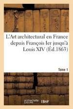 L'Art Architectural En France Depuis Francois Ier Jusqu'a Louis XIV. Tome 1