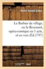 Le Barbier de Village, Ou Le Revenant, Opera-Comique En 1 Acte, Et En Vers