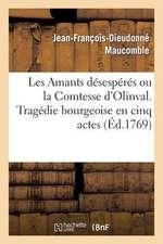Les Amants Desesperes Ou La Comtesse D'Olinval. Tragedie Bourgeoise En Cinq Actes