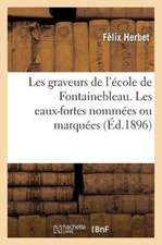 Les Graveurs de L'Ecole de Fontainebleau. Les Eaux-Fortes Nommees Ou Marquees
