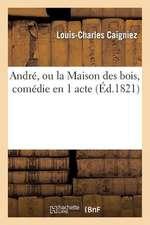 Andre, Ou La Maison Des Bois, Comedie En 1 Acte