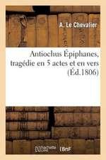 Antiochus Epiphanes, Tragedie En 5 Actes Et En Vers