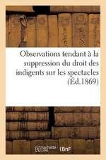 Observations Tendant a la Suppression Du Droit Des Indigents Sur Les Spectacles (1867)