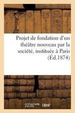 Projet de Fondation D'Un Theatre Nouveau Par La Societe, Instituee a Paris