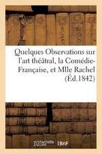 Quelques Observations Sur L'Art Theatral, La Comedie-Francaise, Et Mlle Rachel