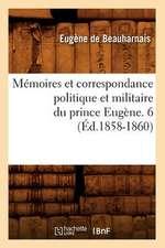 Memoires Et Correspondance Politique Et Militaire Du Prince Eugene. 6 (Ed.1858-1860)