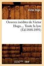 Oeuvres Inedites de Victor Hugo.... Toute La Lyre (Ed.1888-1891):  Lettres Et Poesies (Nouvelle Edition) (Ed.1855)