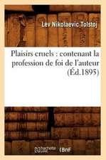 Plaisirs Cruels:  Contenant La Profession de Foi de L'Auteur (Ed.1895)