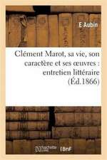 Clement Marot, Sa Vie, Son Caractere Et Ses Oeuvres