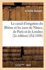 Le Canal D Irrigation Du Rhone Et Les Eaux de Nimes, de Paris Et de Londres