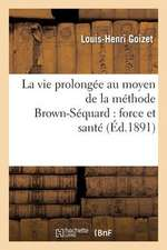 La Vie Prolongee Au Moyen de La Methode Brown-Sequard