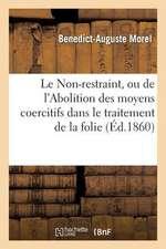 Le Non-Restraint, Ou de L'Abolition Des Moyens Coercitifs Dans Le Traitement de La Folie, Suivi de
