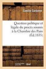 Question Politique Et Legale Du Proces Soumis a la Chambre Des Pairs