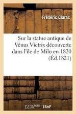 Sur La Statue Antique de Venus Victrix Decouverte Dans L'Ile de Milo En 1820; Transportee a Paris:  Et Donnee Au Roi Par M. Le Marquis de Riviere, ...