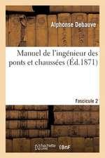 Manuel de L'Ingenieur Des Ponts Et Chaussees. Fascicule 2:  Au Programme Annexe Au Decret Du 7 Mars 1868, Reglant L'Admission Des