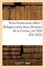 Nous Ferons-Nous Ultras ? Dialogue Entre Deux Electeurs de La Creuse, En 1820