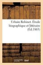 Urbain Robinet. Etude Biographique Et Litteraire