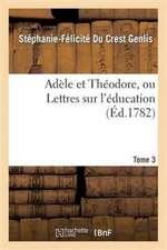 Adele Et Theodore, Ou Lettres Sur L'Education. Tome 3