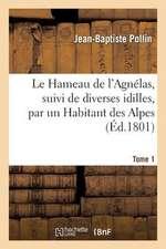 Le Hameau de L'Agnelas, Suivi de Diverses Idilles, Par Un Habitant Des Alpes. Tome 1
