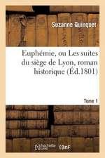 Euphemie, Ou Les Suites Du Siege de Lyon, Roman Historique. Tome 1