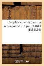 Couplets Chantes Dans Un Repas Donne Le 5 Juillet 1814 (Ed.1814):  de La 10e Legion de Le Garde Nationale A M. Le Chevalier-Artaud...