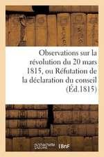 Observations Sur La Revolution Du 20 Mars 1815, Ou Refutation de La Declaration Du Conseil (Ed.1815):  de Tous Les Hommes Qui, Ont Acquis de La Celebrite Par Leurs Ac