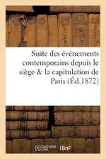 Suite Des Evenements Contemporains Depuis Le Siege & La Capitulation de Paris (Ed.1872):  Jusqu'a La Rentree de L'Assemblee a Versailles Le 4 Decembre