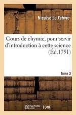 Cours de Chymie, Pour Servir D'Introduction a Cette Science. Tome 3