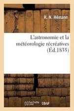 L'Astronomie Et La Meteorologie Recreatives:  D'Apres de Lalande, Herschell, MM. Arago, Ajasson de Grandsagne, Cournot, Etc.