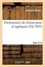 Dictionnaire de Chimie Pure Et Appliquee T. 3. T-Z