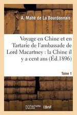 Voyage En Chine Et En Tartarie de L'Ambassade de Lord Macartney. T. 1:  La Chine Il y a Cent ANS Et Aujourd'hui