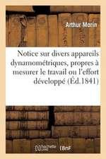 Notice Sur Divers Appareils Dynamometriques, Propres a Mesurer Le Travail Ou L'Effort Developpe:  Par Les Moteurs Animes Ou Inanimes, Ou Consomme Par L