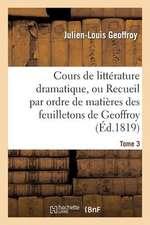 Cours de Litterature Dramatique, Ou Recueil Par Ordre de Matieres Des Feuilletons de Geoffroy. T. 3