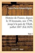Histoire de France, Depuis Le 18 Brumaire, Nov1799, Jusqu'a La Paix de Tilsitt, Juillet 1807. T. 1