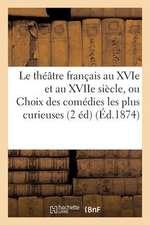 Le Theatre Francais Au Xvie Et Au Xviie Siecle, Ou Choix Des Comedies Les Plus Curieuses Anterieures:  A Moliere (2e Ed.)