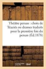 Theatre Persan:  Choix de Teazies Ou Drames Traduits Pour La Premiere Fois Du Persan