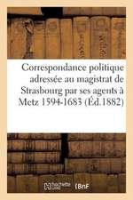 Correspondance Politique Adressee Au Magistrat de Strasbourg Par Ses Agents a Metz (1594-1683):  Tiree Des Archives Municipales de Strasbourg Et Publie