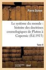 Le Systeme Du Monde:  Histoire Des Doctrines Cosmologiques de Platon a Copernic Tome 9