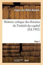 Histoire Critique Des Theories de L'Interet Du Capital. Tome 1