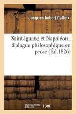 Saint-Ignace Et Napoleon, Dialogue Philosophique En Prose, Par Jacques-Imbert Galloix