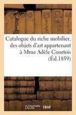 Catalogue Du Riche Mobilier, Des Objets D'Art Appartenant a Mme Adele Courtois