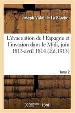 L'évacuation de l'Espagne et l'invasion dans le Midi, juin 1813-avril 1814 Tome 2