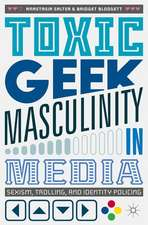 Toxic Geek Masculinity in Media: Sexism, Trolling, and Identity Policing