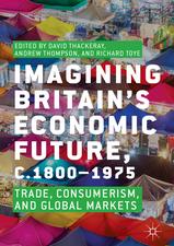 Imagining Britain's Economic Future, c.1800–1975: Trade, Consumerism, and Global Markets