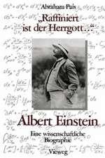 """""""Raffiniert ist der Herrgott ..."""": Albert Einstein, Eine wissenschaftliche Biographie"""
