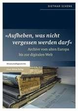 """""""Aufheben, Was Nicht Vergessen Werden Darf"""":  Archive Vom Alten Europa Bis Zur Digitalen Welt"""