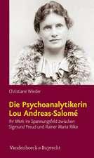 Die Psychoanalytikerin Lou Andreas-Salome:  Ihr Werk Im Spannungsfeld Zwischen Sigmund Freud Und Rainer Maria Rilke