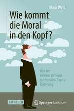Wie kommt die Moral in den Kopf?: Von der Werteerziehung zur Persönlichkeitsförderung